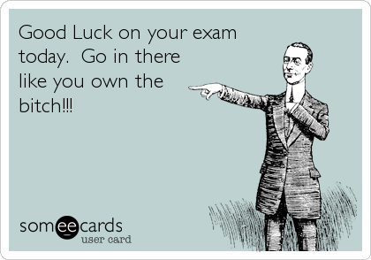 Good Luck on your exam today.  Go in there like you own the bitch!!!