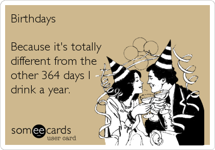 Birthdays    Because it's totally different from the other 364 days I drink a year.