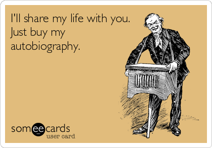 I'll share my life with you. Just buy my autobiography.