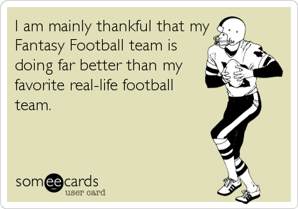 I am mainly thankful that my Fantasy Football team is doing far better than my  favorite real-life football  team.