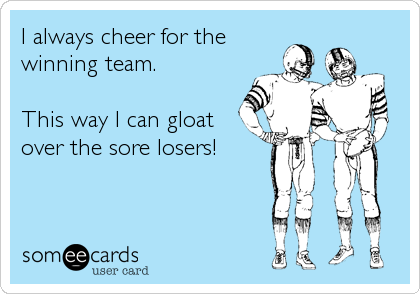 I always cheer for the winning team.  This way I can gloat over the sore losers!