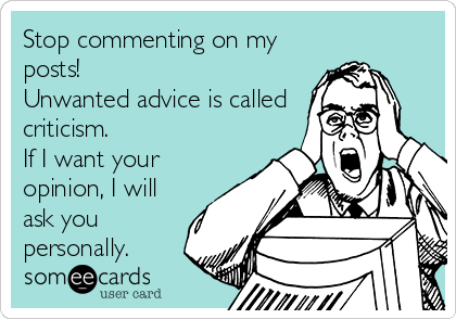 Stop commenting on my posts!  Unwanted advice is called criticism.  If I want your opinion, I will ask you personally.