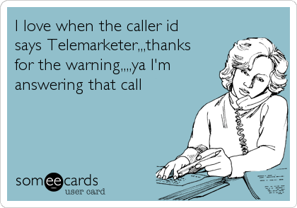 I love when the caller id says Telemarketer,,,thanks for the warning,,,,ya I'm answering that call