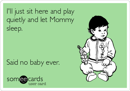 I'll just sit here and play quietly and let Mommy  sleep.    Said no baby ever.