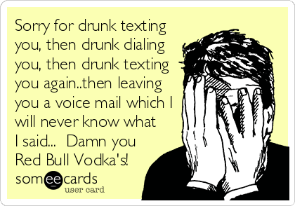 Sorry for drunk texting you, then drunk dialing you, then drunk texting you again..then leaving you a voice mail which I will never know what I said...  Damn you Red Bull Vodka's!