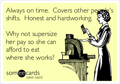 Always on time.  Covers other people's shifts.  Honest and hardworking.   Why not supersize her pay so she can afford to eat where she works?