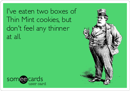 I've eaten two boxes of  Thin Mint cookies, but  don't feel any thinner at all.