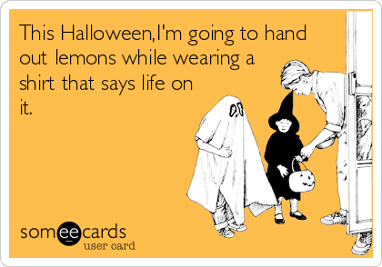This Halloween,I'm going to hand out lemons while wearing a shirt that says life on it.