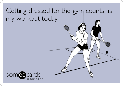 Getting dressed for the gym counts as my workout today