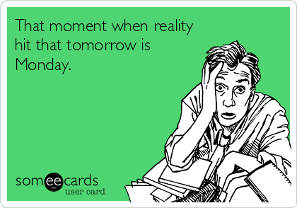 That moment when reality hit that tomorrow is Monday.