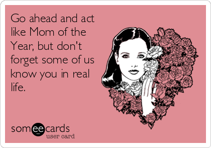 Go ahead and act like Mom of the Year, but don't forget some of us know you in real life.