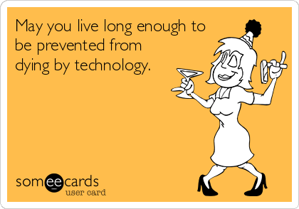 May you live long enough to be prevented from dying by technology.