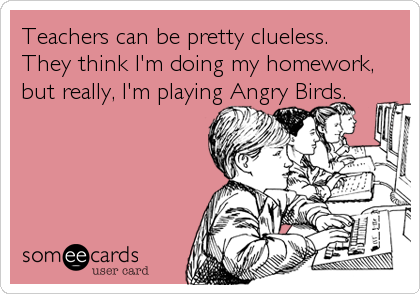 Teachers can be pretty clueless.  They think I'm doing my homework, but really, I'm playing Angry Birds.