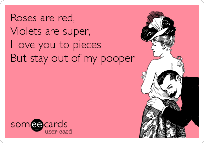 Roses are red,  Violets are super,  I love you to pieces, But stay out of my pooper
