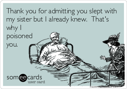 Thank you for admitting you slept with my sister but I already knew.  That's why I poisoned you.