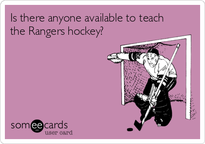 Is there anyone available to teach the Rangers hockey?