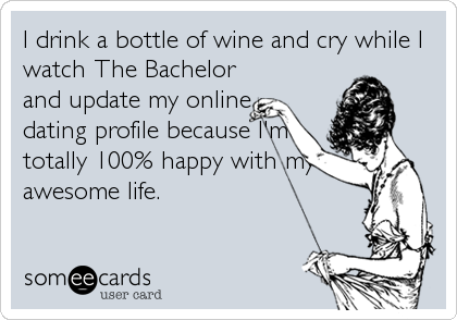 I drink a bottle of wine and cry while I watch The Bachelor and update my online dating profile because I'm totally 100% happy with my awesome life.