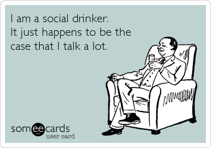 I am a social drinker. It just happens to be the case that I talk a lot.