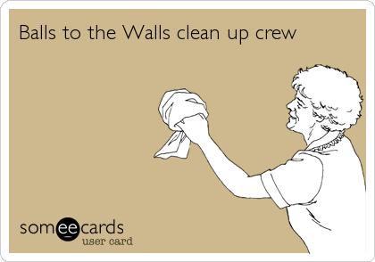 Balls to the Walls clean up crew