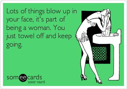 Lots of things blow up in your face, it's part of being a woman. You just towel off and keep going.