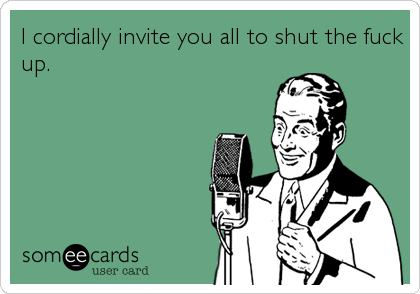 I cordially invite you all to shut the fuck up.