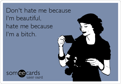 Don't hate me because I'm beautiful,  hate me because I'm a bitch.