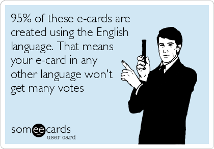 95% of these e-cards are created using the English  language. That means your e-card in any other language won't get many votes