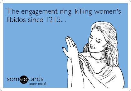 The engagement ring, killing women's libidos since 1215....