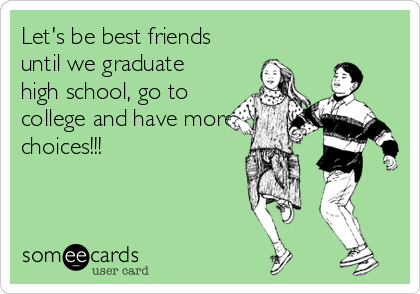 Let's be best friends until we graduate high school, go to college and have more choices!!!