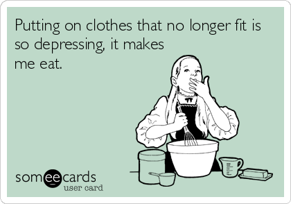 Putting on clothes that no longer fit is so depressing, it makes me eat.