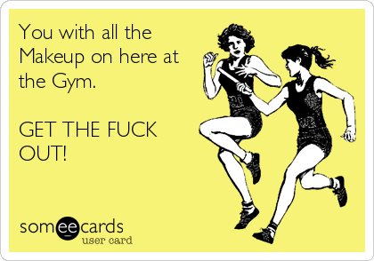 You with all the Makeup on here at the Gym.  GET THE FUCK OUT!