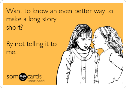 Want to know an even better way to make a long story short?  By not telling it to me.