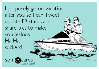 I purposely go on vacation after you so I can Tweet, update FB status and share pics to make you jealous. Ha Ha, suckers!
