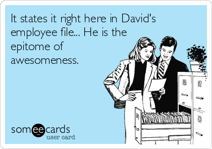 It states it right here in David's employee file... He is the epitome of awesomeness.