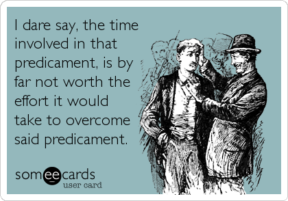 I dare say, the time involved in that predicament, is by far not worth the effort it would take to overcome said predicament.