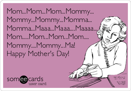 Mom...Mom...Mom...Mommy... Mommy...Mommy...Momma... Momma...Maaa...Maaa....Maaaa... Mom.....Mom...Mom...Mom.... Mommy....Mommy...Ma! Happy Mother's Day!