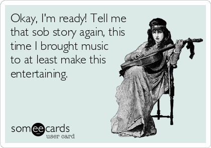 Okay, I'm ready! Tell me that sob story again, this time I brought music to at least make this entertaining.