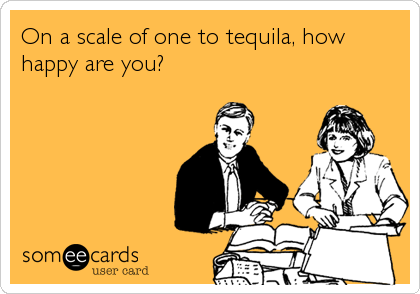 On a scale of one to tequila, how happy are you?