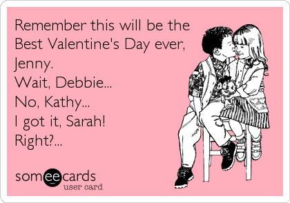 Remember this will be the Best Valentine's Day ever, Jenny. Wait, Debbie... No, Kathy... I got it, Sarah! Right?...