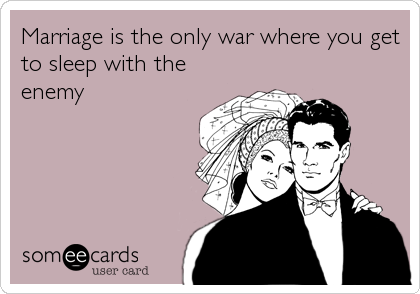 Marriage is the only war where you get to sleep with the enemy