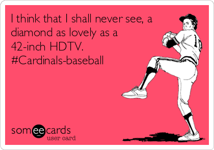 I think that I shall never see, a diamond as lovely as a 42-inch HDTV. #Cardinals-baseball