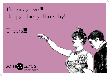 It's Friday Eve!!!! Happy Thirsty Thursday!  Cheers!!!!