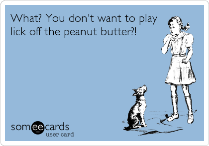What? You don't want to play lick off the peanut butter?!