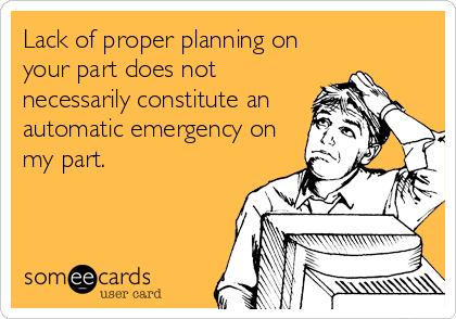 Lack Of Proper Planning On Your Part Does Not Necessarily Constitute