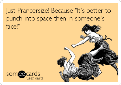 """Just Prancersize! Because """"It's better to punch into space then in someone's face!"""""""