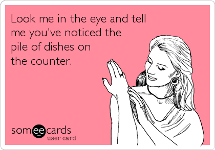 Look me in the eye and tell me you've noticed the pile of dishes on the counter.