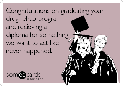 Congratulations on graduating your drug rehab program and recieving a diploma for something we want to act like never happened.