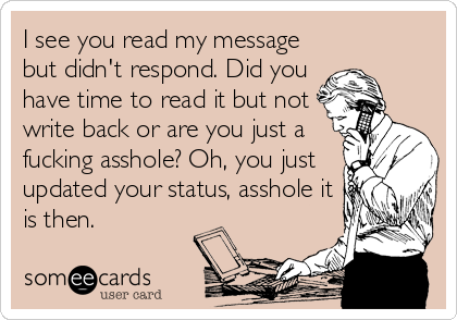 I see you read my message but didn't respond. Did you have time to read it but not write back or are you just a fucking asshole? Oh, you just updated your status, asshole it is then.