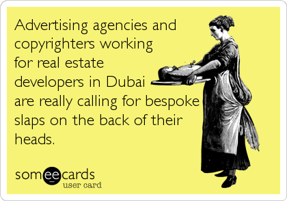 Advertising agencies and  copyrighters working for real estate developers in Dubai  are really calling for bespoke slaps on the back of their heads.