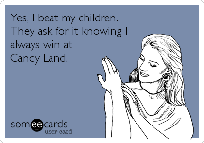 Yes, I beat my children. They ask for it knowing I always win at Candy Land.